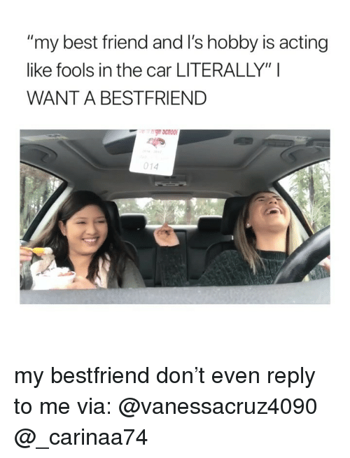 "My Bestfriend: my best friend and I's hobby is acting  like fools in the car LITERALLY"" I  WANT A BESTFRIEND  014 my bestfriend don't even reply to me via: @vanessacruz4090 @_carinaa74"