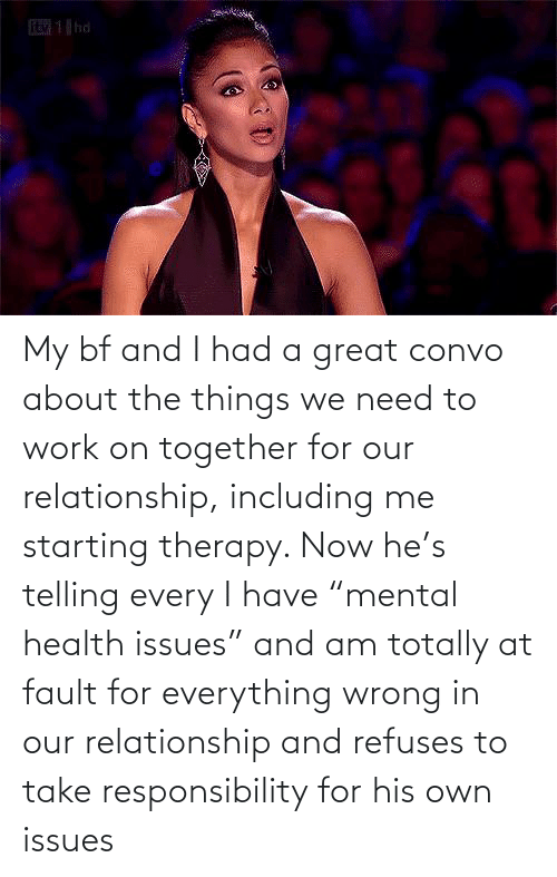 """Telling: My bf and I had a great convo about the things we need to work on together for our relationship, including me starting therapy. Now he's telling every I have """"mental health issues"""" and am totally at fault for everything wrong in our relationship and refuses to take responsibility for his own issues"""