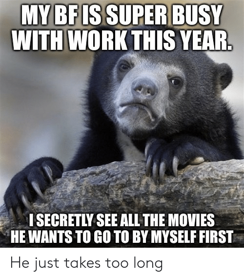 By Myself: MY BF ISSUPER BUSY  WITH WORK THIS YEAR.  I SECRETLY SEE ALL THE MOVIES  HE WANTS TO GO TO BY MYSELF FIRST He just takes too long
