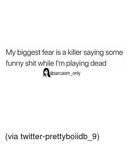 Playing Dead: My biggest fear is a killer saying some  funny shit while I'm playing dead  @sarcasm only (via twitter-prettyboiidb_9)