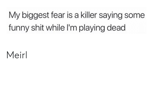 Im Playing: My biggest fear is a killer saying some  funny shit while I'm playing dead Meirl