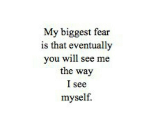 Fear, Will, and You: My biggest fear  is that eventually  you will see me  the way  I see  myself.
