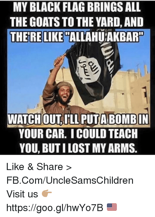 the yards: MY BLACK FLAG BRINGSALL  THE GOATS TO THE YARD, AND  THERE LIKE  ALLAHUTAKBAR  ATCHOUT ILL A BOMBIN  YOUR CAR. ICOULD TEACH  YOU, BUT ILOST MYARMS Like & Share > FB.Com/UncleSamsChildren  Visit us 👉🏽 https://goo.gl/hwYo7B 🇺🇸