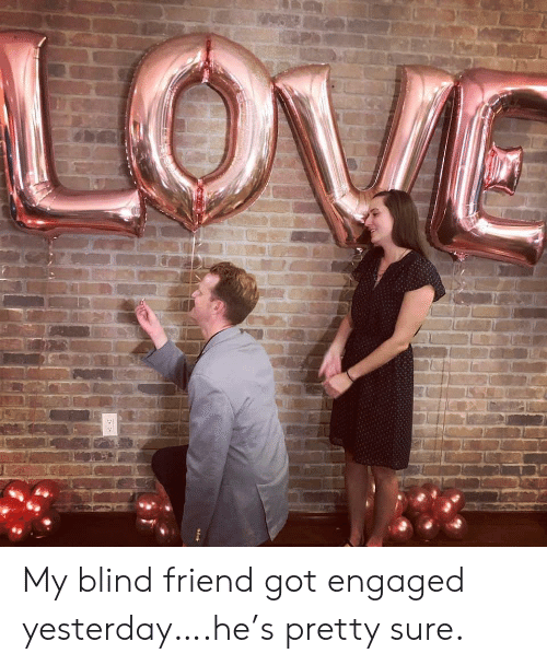 Got, Friend, and Yesterday: My blind friend got engaged yesterday….he's pretty sure.