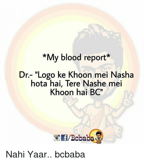 "Memes, 🤖, and Blood: *My blood report*  Dr.- ""Logo ke Khoon mei Nasha  hota hai, Tere Nashe mei  Khoon hai BC""  /Bobaba Nahi Yaar.. bcbaba"