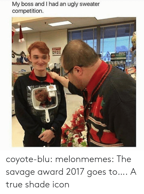 ugly sweater: My boss and I had an ugly sweater  competition  RENT coyote-blu: melonmemes: The savage award 2017 goes to….  A true shade icon