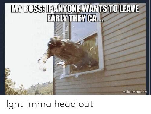 ight: MY BOSS:IFANYONE WANTS TO LEAVE  EARLY THEY CA..  makeameme.org Ight imma head out