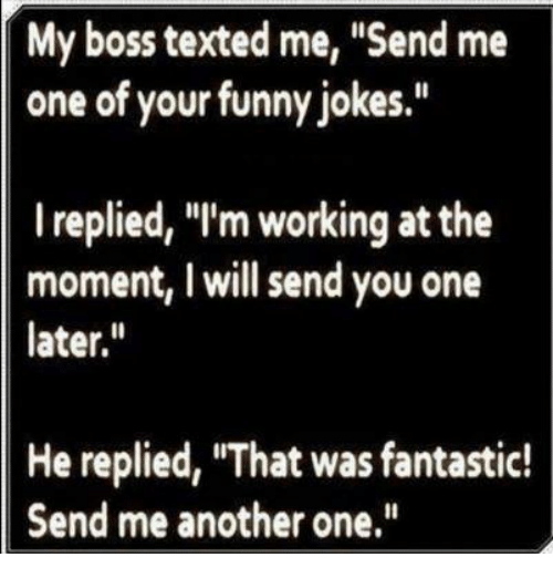 "funny jokes: My boss texted me, ""Send me  one of your funny jokes.""  I replied, ""I'm working at the  moment, I will send you one  later.  He replied, ""That was fantastic!  Send me another one"