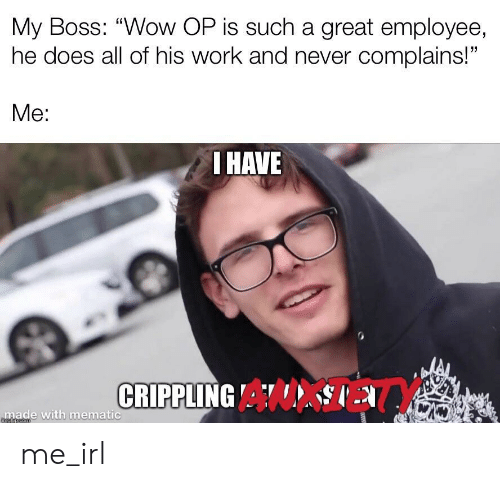 "Wow, Work, and Never: My Boss: ""Wow OP is such a great employee,  he does all of his work and never complains!""  Me:  I HAVE  CRIPPLING A  made with mematic  mgiipcom me_irl"