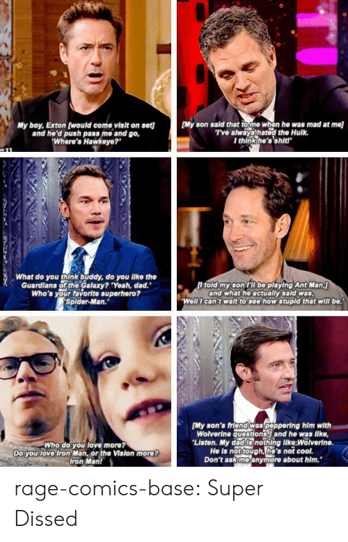 """Dad, Iron Man, and Love: My boy, Exton (would come visit on set][My son sald that to me whon he was mad at mel  and he'd push pass me and go,  Where's Hawkeye?""""  T've always hatod the Hulk.  I think he's'shit!  What do you think buddy, do you like the  Guardians of the Galaxy?:Yeah, dad.""""  Who's your favorite superhero?  Splder-Man.""""  l told my son PT bo playing Ant Man.j  and what he actually sald was  Well I can't walt to see how stupld that will be.  Who do you love more?  Do you love Iron Man, or the Vision more?  Iron Man!  [My son's friond was poppering him with  Wolverine questions. and he was lke,  Liston. My dad Is nothing like:Wolverin  He is not tough, he's not cool.  Don't ask moanymore about him. rage-comics-base:  Super Dissed"""