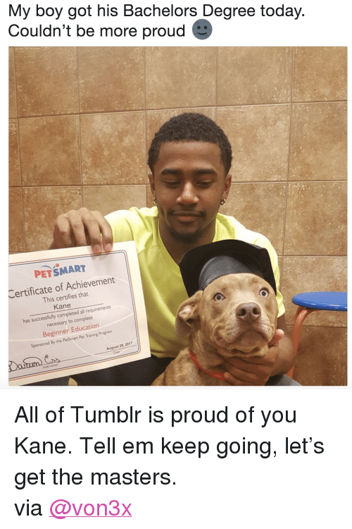 """the masters: My boy got his Bachelors Degree today  Couldn't be more proud  A,  PETSMART  Certificate of Achievement  This certifies that  Kane  has successfully completed all requirements  necessary to complete  Beginner Education  Sponsored By the PetSmart Pet Training Program  , 2017  August 28  Dane <p>All of Tumblr is proud of you Kane. Tell em keep going, let's get the masters.</p><p>via <a href=""""https://twitter.com/von3x/status/902317296571609088"""" target=""""_blank"""">@von3x</a></p>"""