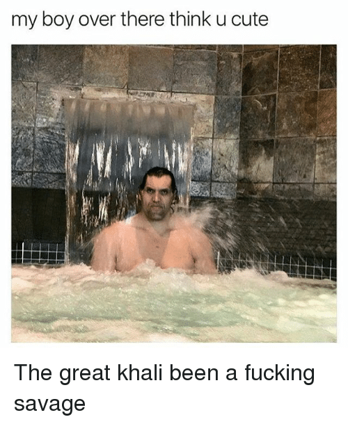 great khali: my boy over there think u cute The great khali been a fucking savage