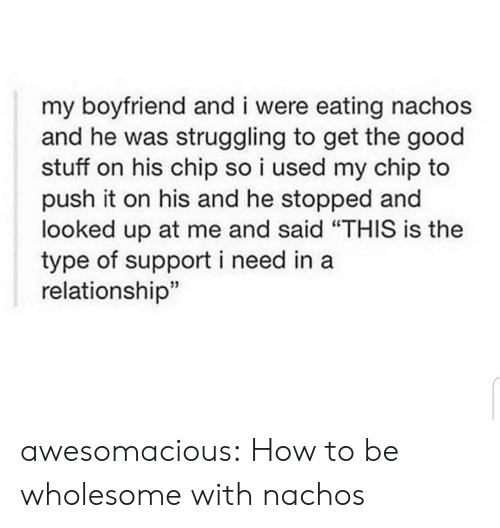 """Tumblr, Blog, and Good: my boyfriend and i were eating nachos  and he was struggling to get the good  stuff on his chip so i used my chip to  push it on his and he stopped and  looked up at me and said """"THIS is the  type of support i need in a  relationship"""" awesomacious:  How to be wholesome with nachos"""
