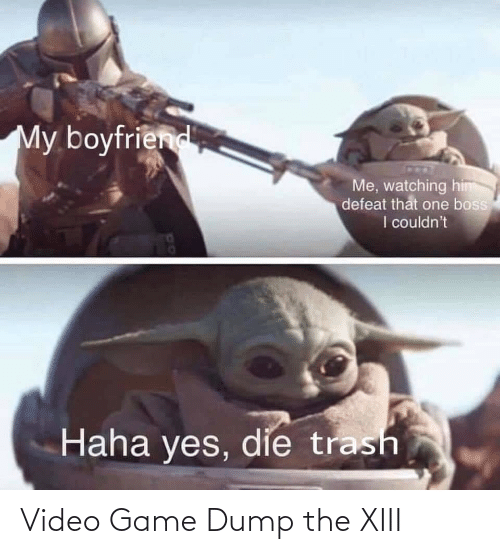 Trash, Game, and Video: My boyfriend  Me, watching him  defeat that one boss  I couldn't  Haha yes, die trash Video Game Dump the XIII