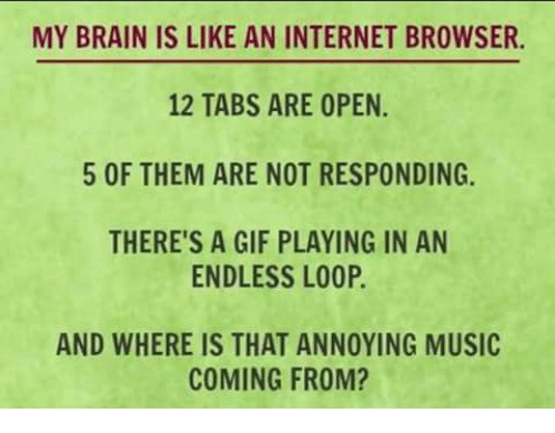 internet browser: MY BRAIN IS LIKE AN INTERNET BROWSER.  12 TABS ARE OPEN  5 OF THEM ARE NOT RESPONDING.  THERE'S A GIF PLAYING IN AN  ENDLESS LOOP.  AND WHERE IS THAT ANNOYING MUSIC  COMING FROM?