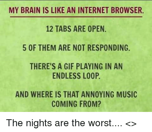 internet browser: MY BRAIN IS LIKE AN INTERNET BROWSER.  12 TABS ARE OPEN  5 OF THEM ARE NOT RESPONDING.  THERE'S A GIF PLAYING IN AN  ENDLESS LOOP.  AND WHERE IS THAT ANNOYING MUSIC  COMING FROM? The nights are the worst....  <<Freddie>>