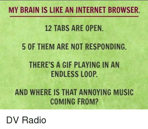 internet browser: MY BRAIN IS LIKE AN INTERNET BROWSER.  12 TABS ARE OPEN  5 OF THEM ARE NOT RESPONDING.  THERE'S A GIF PLAYING IN AN  ENDLESS LOOP.  AND WHERE IS THAT ANNOYING MUSIC  COMING FROM? DV Radio