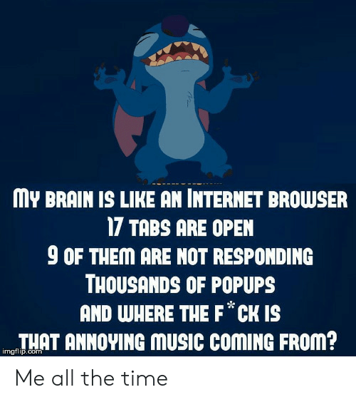 Internet, Music, and Brain: MY BRAIN IS LIKE AN INTERNET BROWSER  17 TABS ARE OPEN  9 OF THEM ARE NOT RESPONDING  THOUSANDS OF POPUPS  AND WHERE THE F*CK Is  THAT ANNOYING mUSIC COMING FROm?  imgflip.com   Me all the time