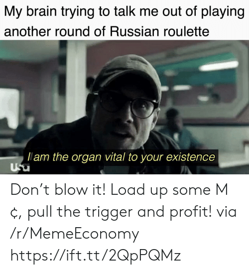 profit: My brain trying to talk me out of playing  another round of Russian roulette  lam the organ vital to your existence  Usu Don't blow it! Load up some M¢, pull the trigger and profit! via /r/MemeEconomy https://ift.tt/2QpPQMz