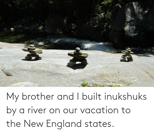 river: My brother and I built inukshuks by a river on our vacation to the New England states.