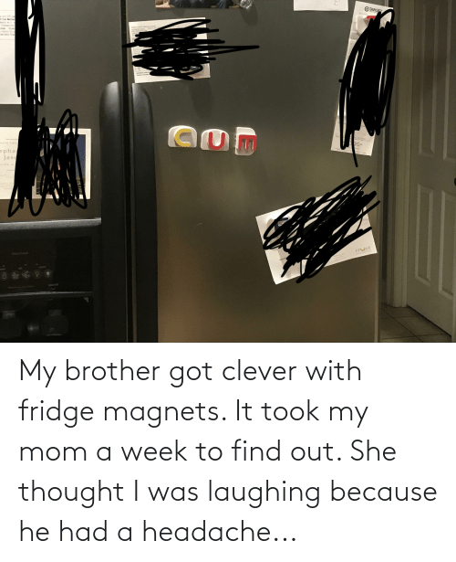 headache: My brother got clever with fridge magnets. It took my mom a week to find out. She thought I was laughing because he had a headache...