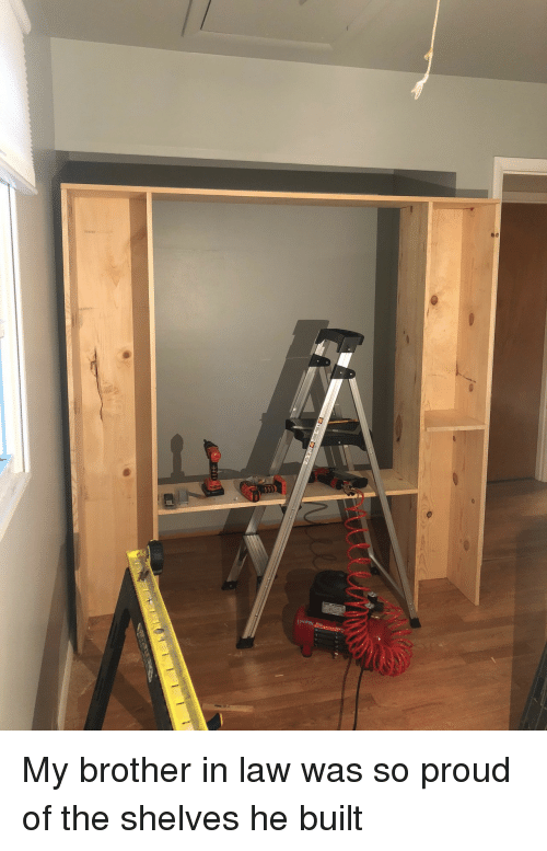 brother in law: My brother in law was so proud of the shelves he built