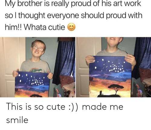 Everyone Should: My brother is really proud of his art work  so I thought everyone should proud with  him!! Whata cutie This is so cute :)) made me smile