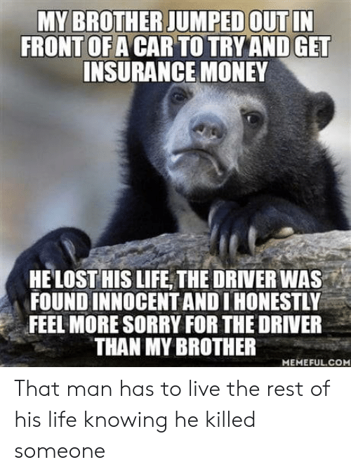 Life, Money, and Sorry: MY BROTHER JUMPED OUT IN  FRONT OF A CAR TO TRY AND GET  INSURANCE MONEY  HELOST HIS LIFE THE DRIVER WA  FOUND INNOCENT AND I HONESTLY  FEEL MORE SORRY FOR THE DRIVER  THAN MY BROTHER  MEMEFUL.COM That man has to live the rest of his life knowing he killed someone