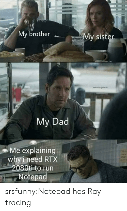 Dad, Run, and Tumblr: My brother  My sister  urpy  My Dad  Me explaining  why i need RTX  2080ti to run  Notepad srsfunny:Notepad has Ray tracing
