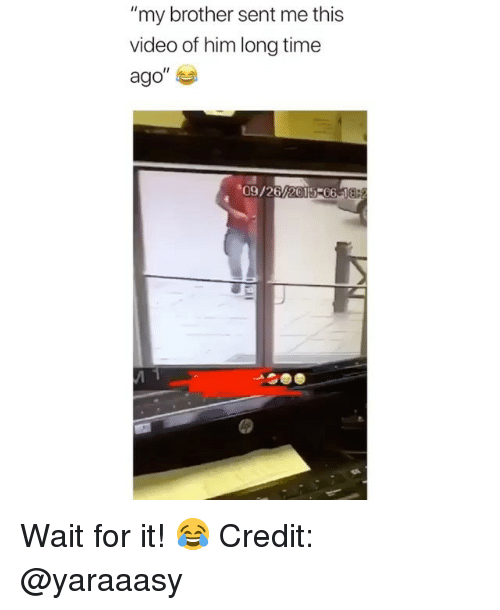 """Memes, Time, and Video: my brother sent me this  video of him long time  ago""""  09/26/2015-06 18 Wait for it! 😂 Credit: @yaraaasy"""