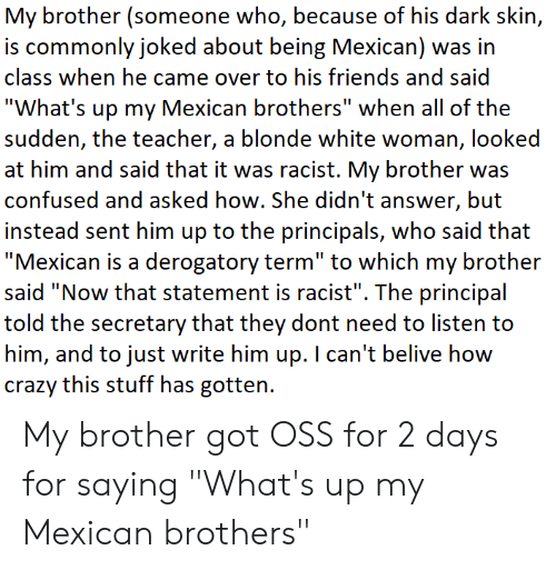 "Confused, Crazy, and Friends: My brother (someone who, because of his dark skin,  is commonly joked about being Mexican) was in  class when he came over to his friends and said  ""What's up my Mexican brothers"" when all of the  sudden, the teacher, a blonde white woman, looked  at him and said that it was racist. My brother was  confused and asked how. She didn't answer, but  insiead serni hirin up to the principals, who said thai  ""Mexican is a derogatory term"" to which my brother  said ""Now that statement is racist"". The principal  told the secretary that they dont need to listen to  him, and to just write him up. I can't belive how  crazy this stuff has gotten. My brother got OSS for 2 days for saying ""What's up my Mexican brothers"""