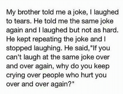 """Who Hurt You: My brother told me a joke, I laughed  to tears. He told me the same joke  again and I laughed but not as hard  He kept repeating the joke and I  stopped laughing. He said,""""If you  can't laugh at the same joke over  and over again, why do you keep  crying over people who hurt you  over and over again?"""""""