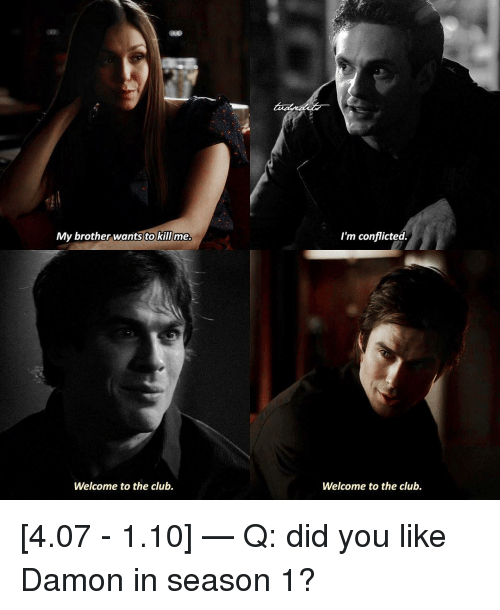 conflicted: My brother wants to killme  I'm conflicted  Welcome to the club.  Welcome to the club. [4.07 - 1.10] — Q: did you like Damon in season 1?