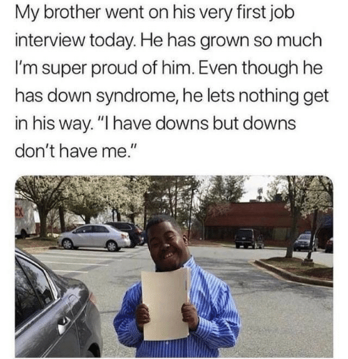 "Job interview: My brother went on his very first job  interview today. He has grown so much  I'm super proud of him. Even though he  has down syndrome, he lets nothing get  in his way. ""I have downs but downs  don't have me."""