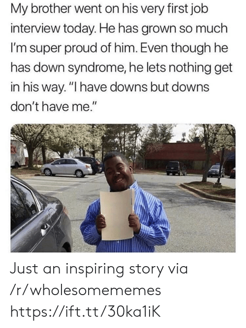 "Job interview: My brother went on his very first job  interview today. He has grown so much  I'm super proud of him. Even though he  has down syndrome, he lets nothing get  in his way. ""I have downs but downs  don't have me."" Just an inspiring story via /r/wholesomememes https://ift.tt/30ka1iK"