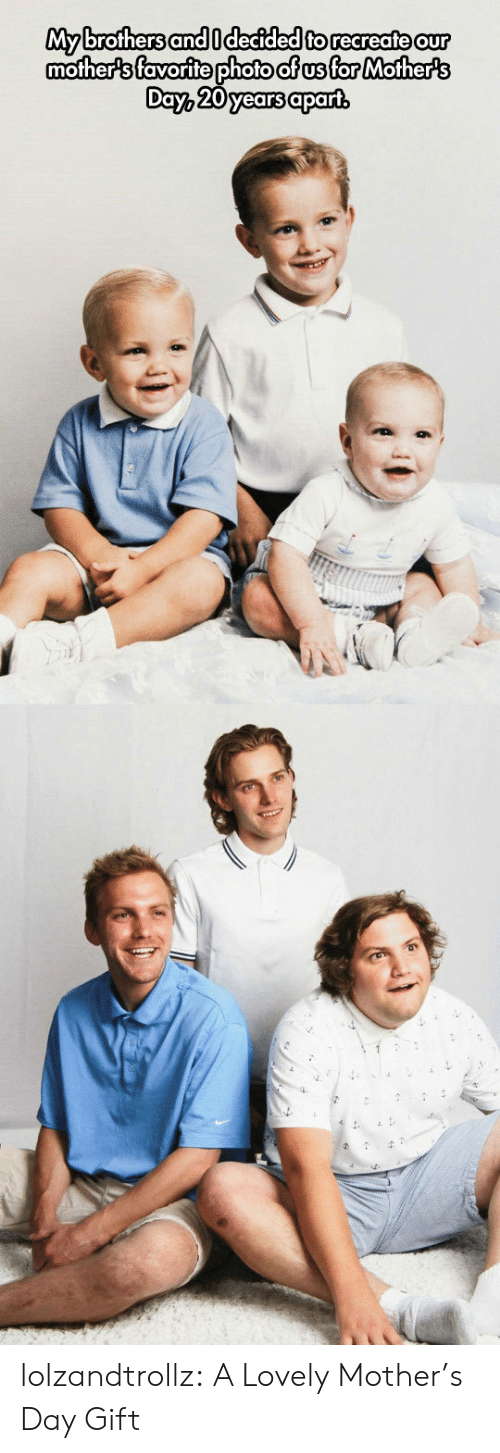 Mother's Day, Tumblr, and Blog: My brothers and Idecided to recreate our  mother's favorite photo of us for Mother's  Day, 20 years apart lolzandtrollz:  A Lovely Mother's Day Gift