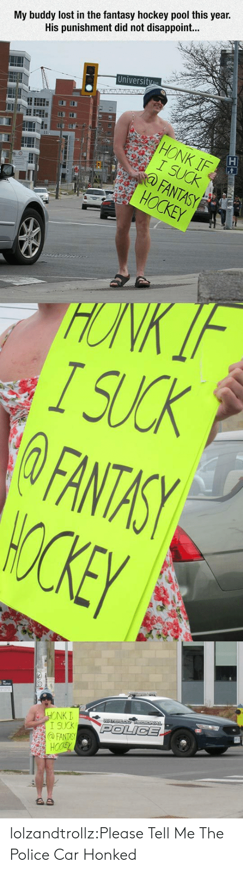 Hockey, Police, and Tumblr: My buddy lost in the fantasy hockey pool this year.  His punishment did not disappoint...  University  STA  HONK IF  I SUCK  FANTASY  HOCKEY  HONK IF  I SUCK  FANTASY  WOCKEY  HONK I  I SUCK  @FANTASY  HOCSY  WATERLOOREGIONAL  POLICE  AD lolzandtrollz:Please Tell Me The Police Car Honked