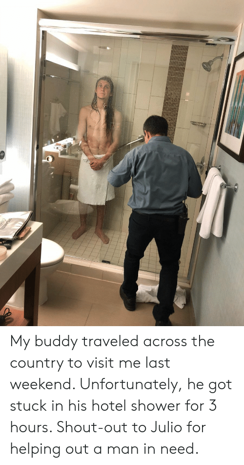 Shower, Hotel, and Got: My buddy traveled across the country to visit me last weekend. Unfortunately, he got stuck in his hotel shower for 3 hours. Shout-out to Julio for helping out a man in need.