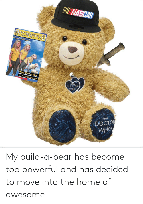 Too Powerful: My build-a-bear has become too powerful and has decided to move into the home of awesome