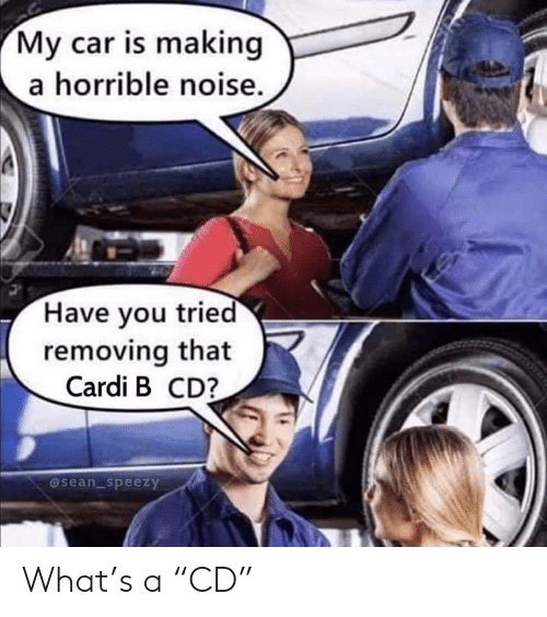 "Cardi B: My car is making  a horrible noise.  Have you tried  removing that  Cardi B CD?  @sean_speezy What's a ""CD"""