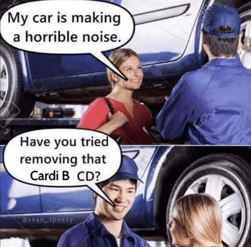 Cardi B: My car is making  a horrible noise.  Have you tried  removing that  Cardi B CD?  @sean_speezy