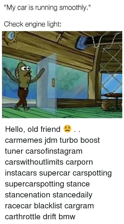 """Bmw, Hello, and Memes: """"My car is running smoothly.""""  Check engine light:  CD Hello, old friend 😫 . . carmemes jdm turbo boost tuner carsofinstagram carswithoutlimits carporn instacars supercar carspotting supercarspotting stance stancenation stancedaily racecar blacklist cargram carthrottle drift bmw"""