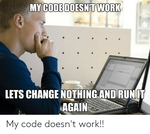 My Code Doesnt Work: MY CODE DOESN T WORK  LETS CHANGE NOTHING.AND RUNIT  AGAIN  quickhneme.com My code doesn't work!!