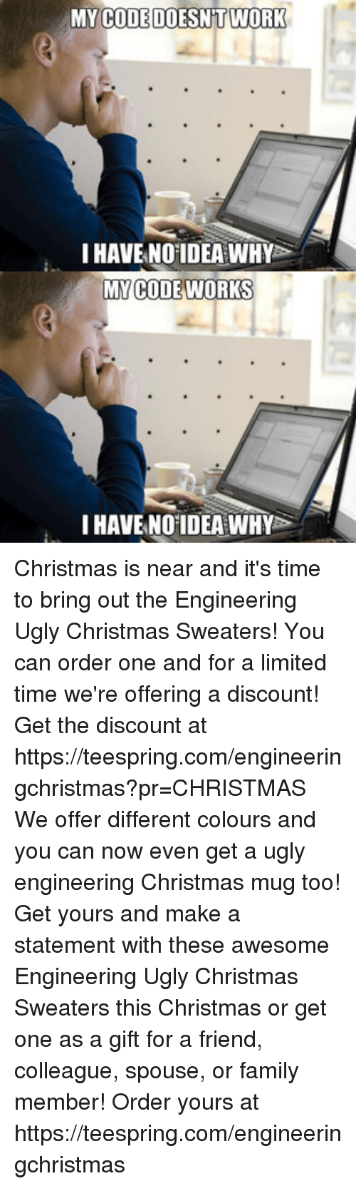 My Code Doesnt Work: MY CODE DOESN'T  WORK  HAVE NO IDEA WHY  MY CODE WORKS  HAVE NO IDEA WHY Christmas is near and it's time to bring out the Engineering Ugly Christmas Sweaters! You can order one and for a limited time we're offering a discount! Get the discount at https://teespring.com/engineeringchristmas?pr=CHRISTMAS  We offer different colours and you can now even get a ugly engineering Christmas mug too! Get yours and make a statement with these awesome Engineering Ugly Christmas Sweaters this Christmas or get one as a gift for a friend, colleague, spouse, or family member! Order yours at https://teespring.com/engineeringchristmas