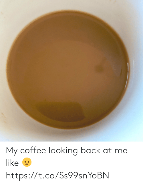Coffee: My coffee looking back at me like 😦 https://t.co/Ss99snYoBN