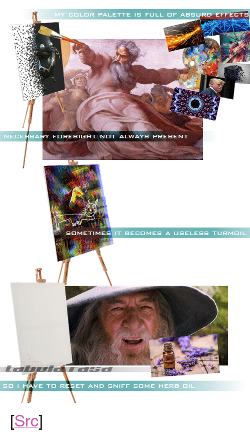 """herb: MY COLOR PALETTE IS FULL OF ABSURD EFFECT  NECESSARY FORESIGHTNOT ALWAYS PRESENT  SOMETIMES IT BECOMES A USELESS TURMOIL  I.  SOIH  AVE TO RESET AND SNIFF SOME HERB OIL <p>[<a href=""""https://www.reddit.com/r/surrealmemes/comments/8mamt3/his_creative_process_is_revealed/"""">Src</a>]</p>"""
