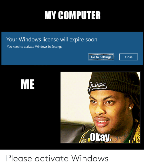 Activate Windows: MY COMPUTER  Your Windows license will expire soon  You need to activate Windows in Settings  Go to Settings  Close  ME  Okay. Please activate Windows