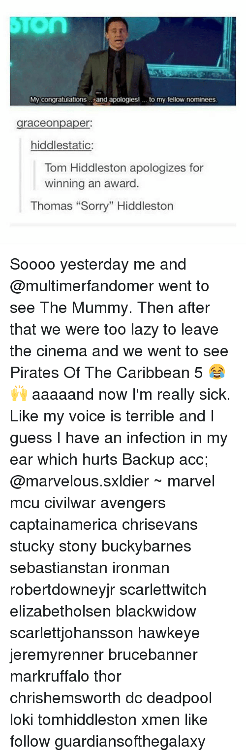 """the mummy: My congratulations  and apologies! to my fellow nominees  graceonpaper:  hiddlestatic:  Tom Hiddleston apologizes for  winning an award  Thomas """"Sorry"""" Hiddleston Soooo yesterday me and @multimerfandomer went to see The Mummy. Then after that we were too lazy to leave the cinema and we went to see Pirates Of The Caribbean 5 😂🙌 aaaaand now I'm really sick. Like my voice is terrible and I guess I have an infection in my ear which hurts Backup acc; @marvelous.sxldier ~ marvel mcu civilwar avengers captainamerica chrisevans stucky stony buckybarnes sebastianstan ironman robertdowneyjr scarlettwitch elizabetholsen blackwidow scarlettjohansson hawkeye jeremyrenner brucebanner markruffalo thor chrishemsworth dc deadpool loki tomhiddleston xmen like follow guardiansofthegalaxy"""