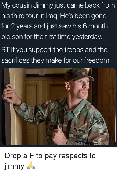 Funny, Saw, and Iraq: My cousin Jimmy just came back from  his third tour in Iraq. He's been gone  for 2 years and just saw his 6 month  old son for the first time yesterday.  RI it you support the troops and thee  sacrifices they make for our freedom  USARMY Drop a F to pay respects to jimmy 🙏