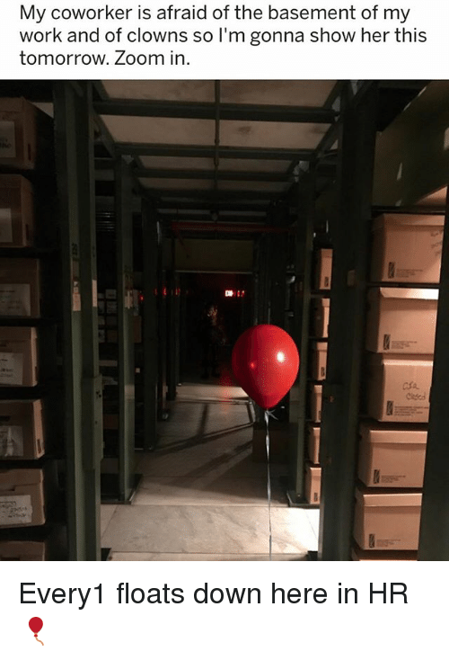 Zooming In: My coworker is afraid of the basement of my  work and of clowns so I'm gonna show her thi:s  tomorrow. Zoom in  마: Every1 floats down here in HR 🎈